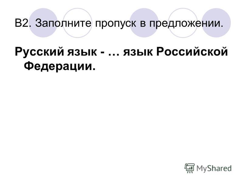В2. Заполните пропуск в предложении. Русский язык - … язык Российской Федерации.