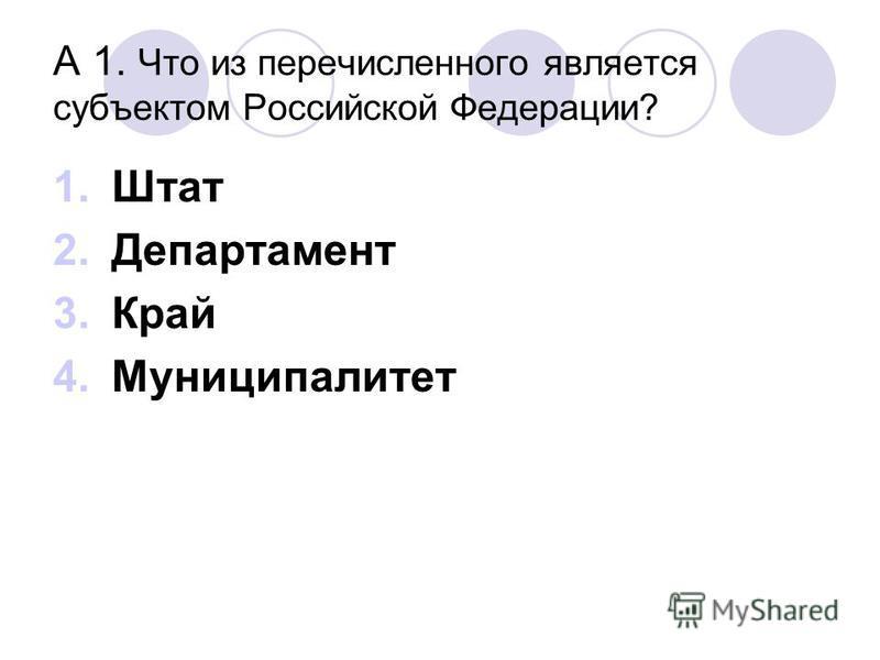 А 1. Что из перечисленного является субъектом Российской Федерации? 1. Штат 2. Департамент 3. Край 4.Муниципалитет