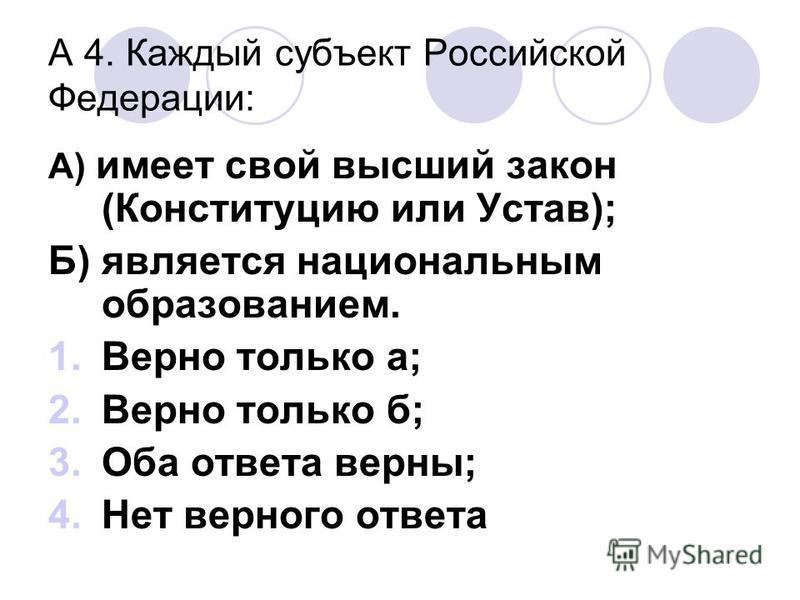 А 4. Каждый субъект Российской Федерации: А) имеет свой высший закон (Конституцию или Устав); Б) является национальным образованием. 1. Верно только а; 2. Верно только б; 3. Оба ответа верны; 4. Нет верного ответа