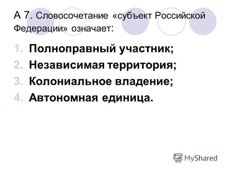 А 7. Словосочетание «субъект Российской Федерации» означает : 1. Полноправный участник; 2. Независимая территория; 3. Колониальное владение; 4. Автономная единица.