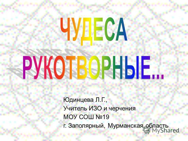 Юдинцева Л.Г., Учитель ИЗО и черчения МОУ СОШ 19 г. Заполярный, Мурманская область
