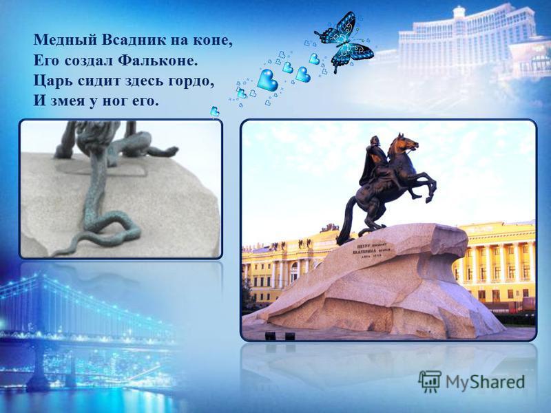 Медный Всадник на коне, Его создал Фальконе. Царь сидит здесь гордо, И змея у ног его.