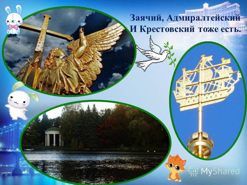 Заячий, Адмиралтейский И Крестовский тоже есть.