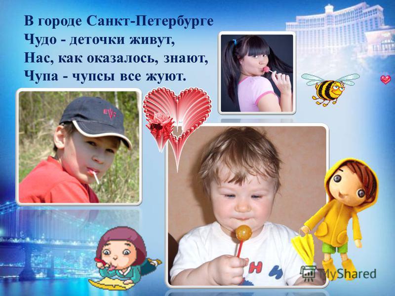 В городе Санкт-Петербурге Чудо - деточки живут, Нас, как оказалось, знают, Чупа - чупсы все жуют.