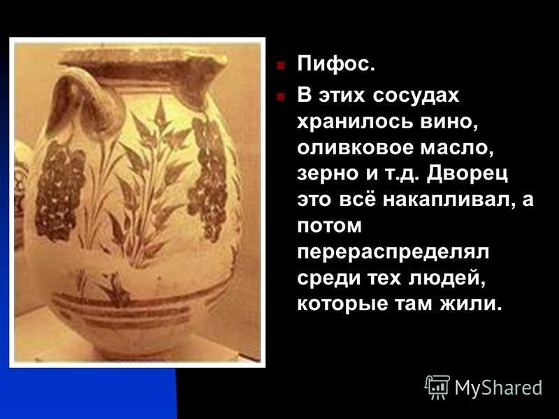 Пифос. В этих сосудах хранилось вино, оливковое масло, зерно и т.д. Дворец это всё накапливал, а потом перераспределял среди тех людей, которые там жили.
