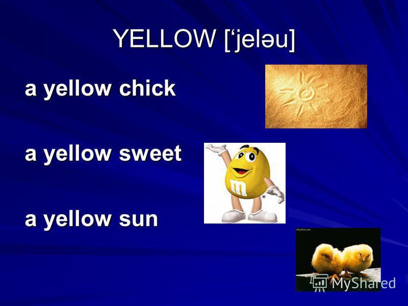 YELLOW [jeləu] a yellow chick a yellow sweet a yellow sun