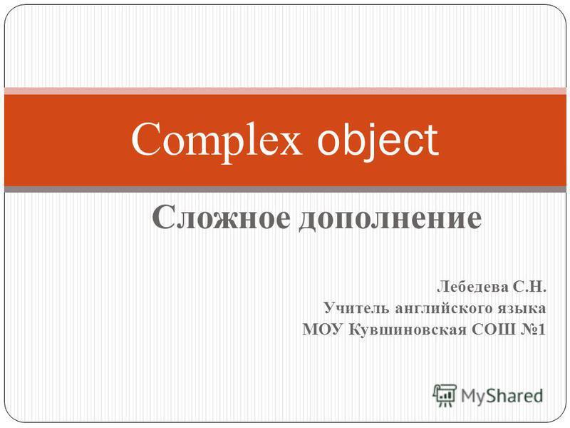 Сложное дополнение Лебедева С.Н. Учитель английского языка МОУ Кувшиновская СОШ 1 Complex object