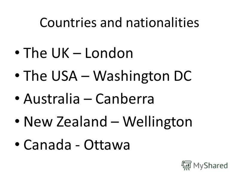 Countries and nationalities The UK – London The USA – Washington DC Australia – Canberra New Zealand – Wellington Canada - Ottawa