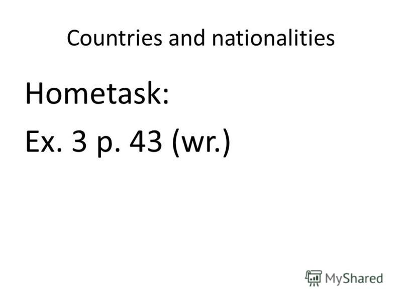 Countries and nationalities Hometask: Ex. 3 p. 43 (wr.)