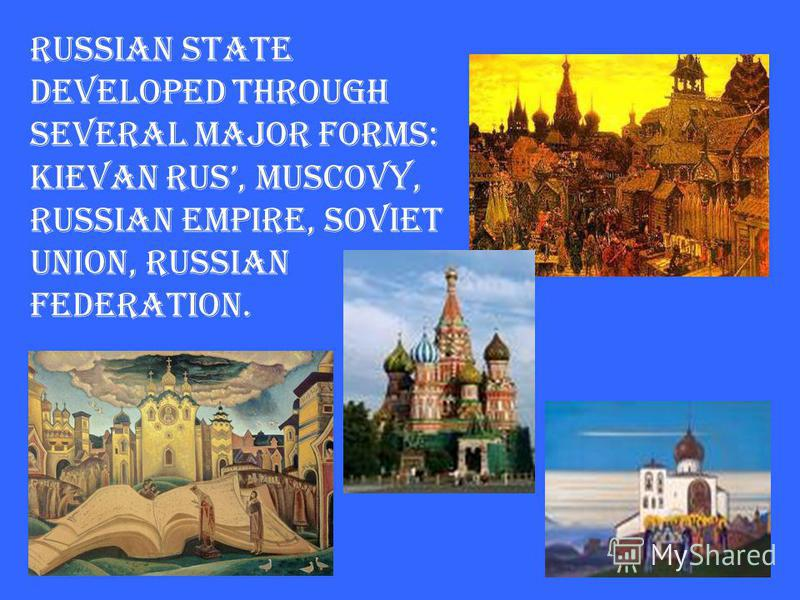Russian state developed through several major forms: Kievan Rus, Muscovy, Russian Empire, Soviet Union, Russian Federation.