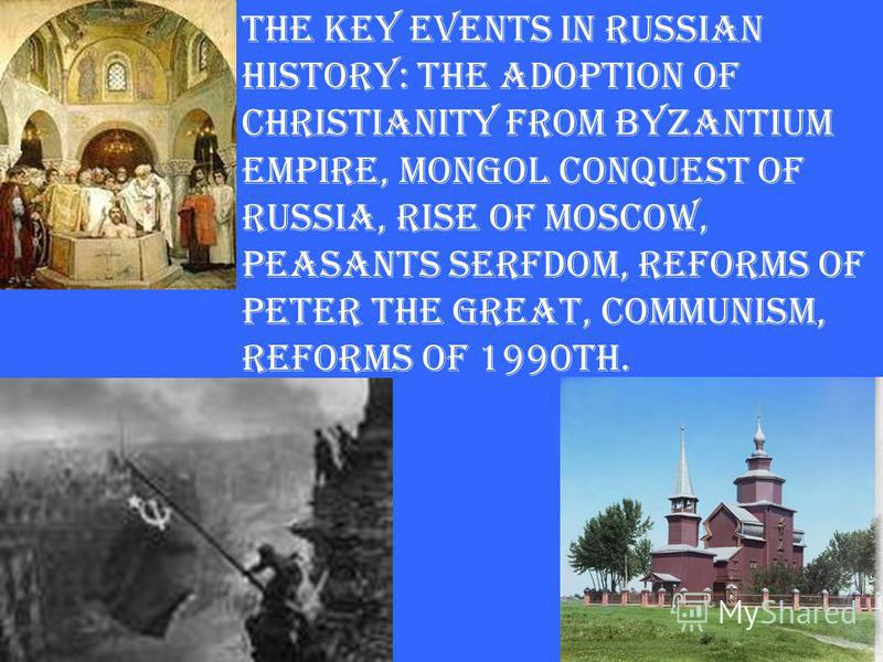 The key events in Russian history: the adoption of Christianity from Byzantium Empire, Mongol conquest of Russia, rise of Moscow, peasants serfdom, reforms of Peter the Great, communism, reforms of 1990th.