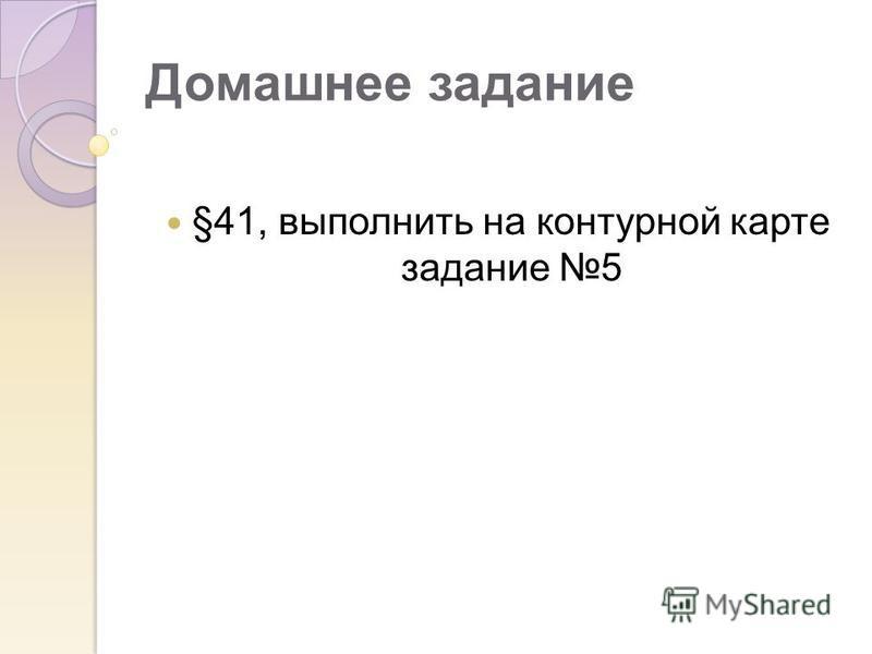 Домашнее задание §41, выполнить на контурной карте задание 5