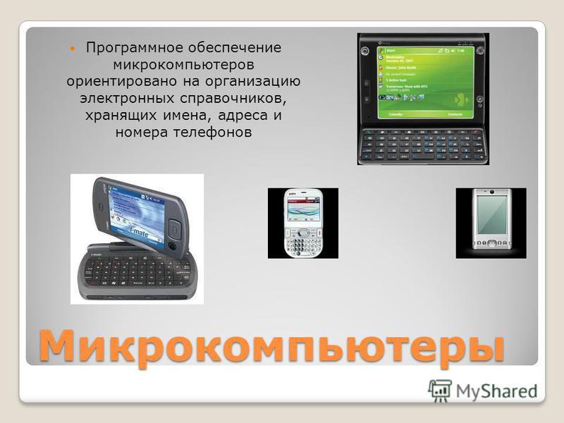 Микрокомпьютеры Программное обеспечение микрокомпьютеров ориентировано на организацию электронных справочников, хранящих имена, адреса и номера телефонов