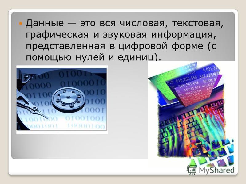 Данные это вся числовая, текстовая, графическая и звуковая информация, представленная в цифровой форме (с помощью нулей и единиц).