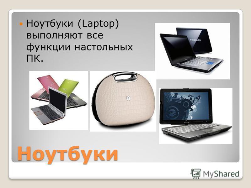 Ноутбуки Ноутбуки (Laptop) выполняют все функции настольных ПК.