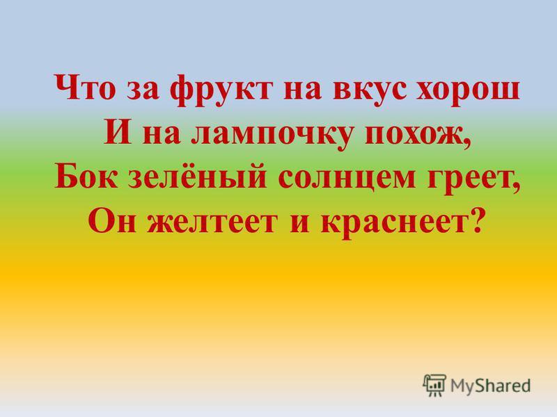 Что за фрукт на вкус хорош И на лампочку похож, Бок зелёный солнцем греет, Он желтеет и краснеет?