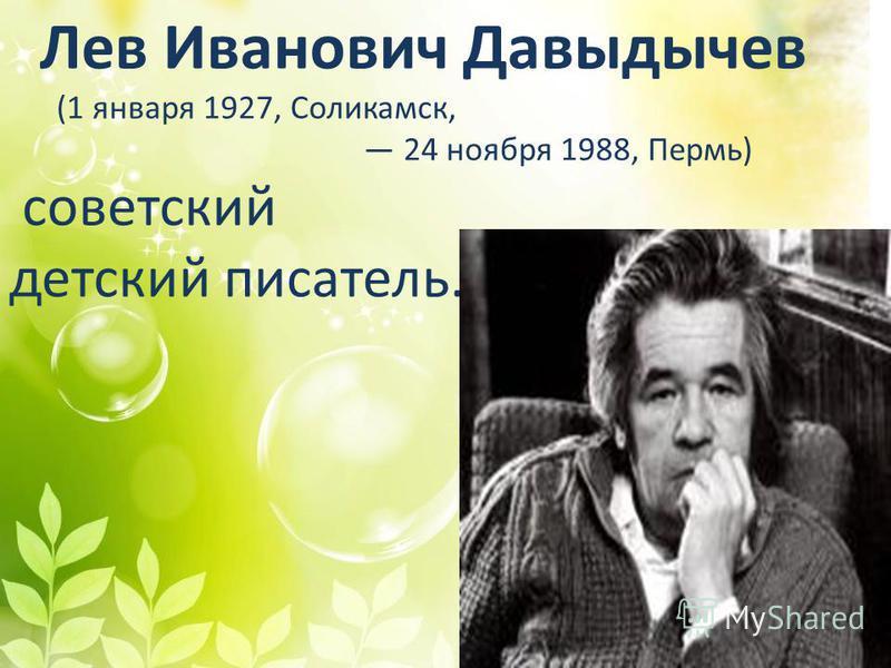 Лев Иванович Давыдычев (1 января 1927, Соликамск, 24 ноября 1988, Пермь) советский детский писатель.