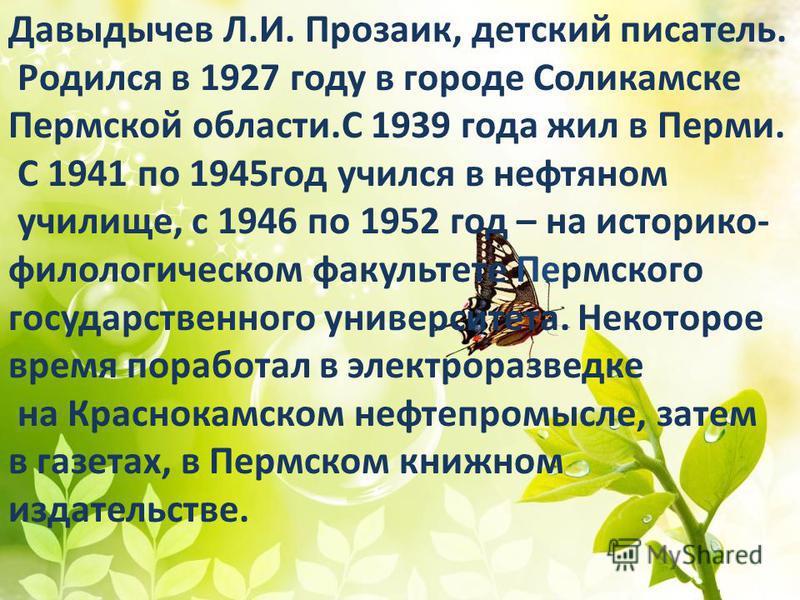 Давыдычев Л.И. Прозаик, детский писатель. Родился в 1927 году в городе Соликамске Пермской области.С 1939 года жил в Перми. С 1941 по 1945 год учился в нефтяном училище, с 1946 по 1952 год – на историко- филологическом факультете Пермского государств