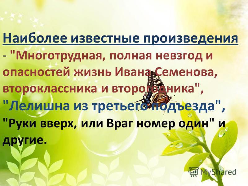 Наиболее известные произведения - Многотрудная, полная невзгод и опасностей жизнь Ивана Семенова, второклассника и второгодника, Лелишна из третьего подъезда, Руки вверх, или Враг номер один и другие.