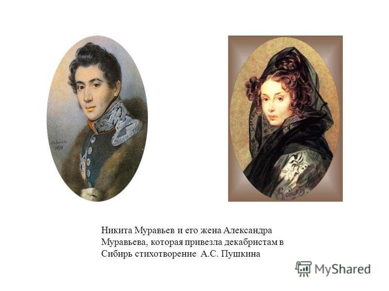 Никита Муравьев и его жена Александра Муравьева, которая привезла декабристам в Сибирь стихотворение А.С. Пушкина