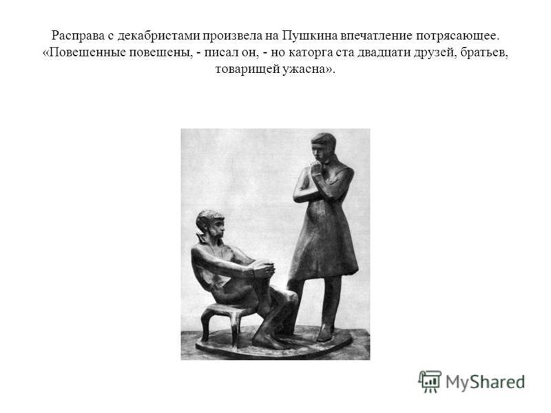 Расправа с декабристами произвела на Пушкина впечатление потрясающее. «Повешенные повешены, - писал он, - но каторга ста двадцати друзей, братьев, товарищей ужасна».