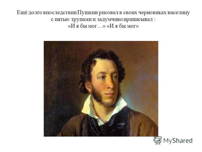 Ещё долго впоследствии Пушкин рисовал в своих черновиках виселицу с пятью трупами и задумчиво приписывал : «И я бы мог…» «И я бы мог»