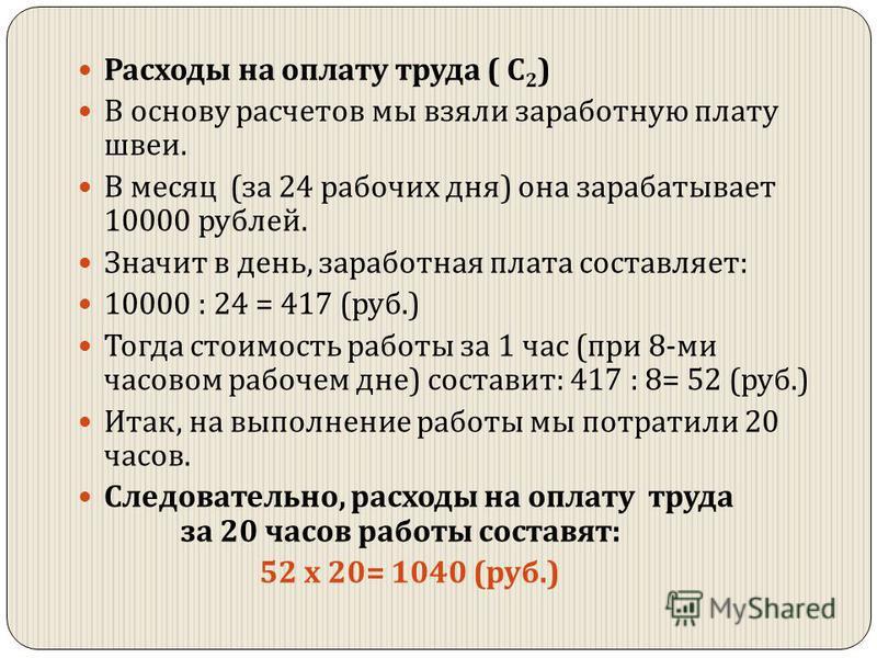 Расходы на оплату труда ( С 2 ) В основу расчетов мы взяли заработную плату швеи. В месяц ( за 24 рабочих дня ) она зарабатывает 10000 рублей. Значит в день, заработная плата составляет : 10000 : 24 = 417 ( руб.) Тогда стоимость работы за 1 час ( при