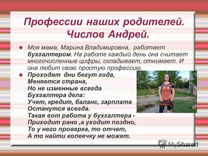 Профессии наших родителей. Числов Андрей. Моя мама, Марина Владимировна, работает бухгалтером. На работе каждый день она считает многочисленные цифры, складывает, отнимает. И она любит свою простую профессию. Проходят дни бегут года, Меняется страна,