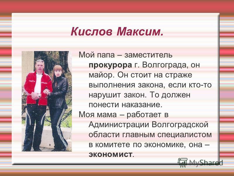 Кислов Максим. Мой папа – заместитель прокурора г. Волгограда, он майор. Он стоит на страже выполнения закона, если кто-то нарушит закон. То должен понести наказание. Моя мама – работает в Администрации Волгоградской области главным специалистом в ко
