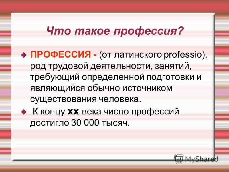 Что такое профессия? ПРОФЕССИЯ - (от латинского professio), род трудовой деятельности, занятий, требующий определенной подготовки и являющийся обычно источником существования человека. К концу xx века число профессий достигло 30 000 тысяч.