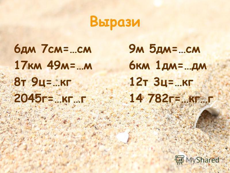 Вырази 6 дм 7 см=…см 9 м 5 дм=…см 17 км 49 м=…м 6 км 1 дм=…дм 8 т 9 ц=…кг 12 т 3 ц=…кг 2045 г=…кг…г 14 782 г=…кг…г