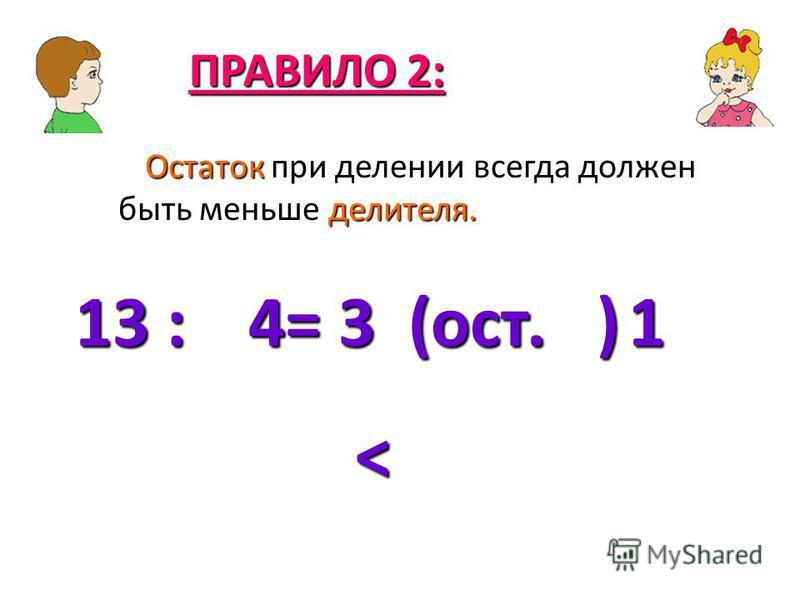 Остаток при делении всегда должен быть меньше делителя. ПРАВИЛО 2: 13 : = 3 (ост. ) 41 <