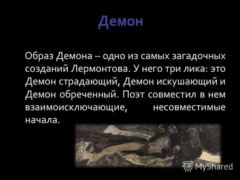 Образ Демона – одно из самых загадочных созданий Лермонтова. У него три лика: это Демон страдающий, Демон искушающий и Демон обреченный. Поэт совместил в нем взаимоисключающие, несовместимые начала.