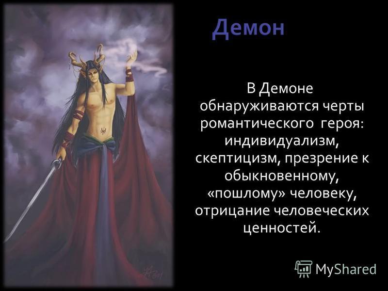 В Демоне обнаруживаются черты романтического героя: индивидуализм, скептицизм, презрение к обыкновенному, «пошлому» человеку, отрицание человеческих ценностей.