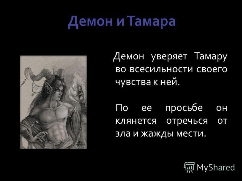 Демон уверяет Тамару во всесильности своего чувства к ней. По ее просьбе он клянется отречься от зла и жажды мести.
