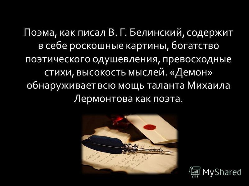 Поэма, как писал В. Г. Белинский, содержит в себе роскошные картины, богатство поэтического одушевления, превосходные стихи, высокость мыслей. «Демон» обнаруживает всю мощь таланта Михаила Лермонтова как поэта.