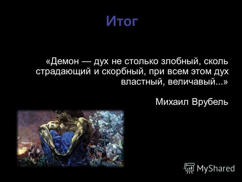 «Демон дух не столько злобный, сколь страдающий и скорбный, при всем этом дух властный, величавый...» Михаил Врубель