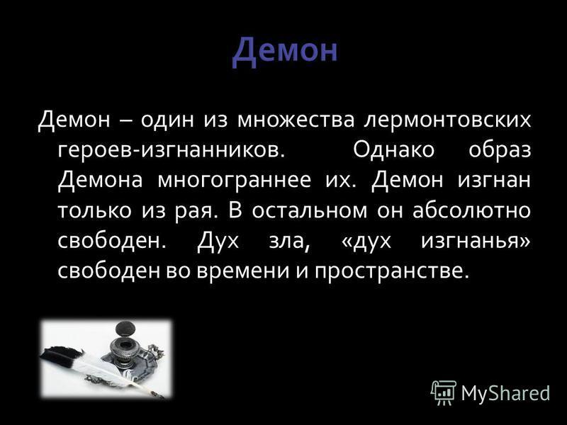 Демон – один из множества лермонтовских героев-изгнанников. Однако образ Демона многограннее их. Демон изгнан только из рая. В остальном он абсолютно свободен. Дух зла, «дух изгнанья» свободен во времени и пространстве.