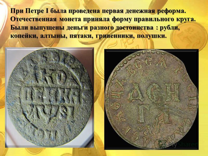 При Петре I была проведена первая денежная реформа. Отечественная монета приняла форму правильного круга. Были выпущены деньги разного достоинства : рубли, копейки, алтыны, пятаки, гривенники, полушки.