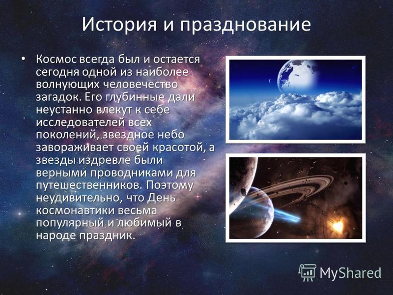 История и празднование Космос всегда был и остается сегодня одной из наиболее волнующих человечество загадок. Его глубинные дали неустанно влекут к себе исследователей всех поколений, звездное небо завораживает своей красотой, а звезды издревле были