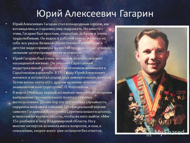 Юрий Алексеевич Гагарин Юрий Алексеевич Гагарин стал всенародным героем, им восхищались и старались ему подражать. Но вместе с этим, Гагарин был простым, открытым, добрым и очень трудолюбивым. Он вырос в рабочей семье, испытал на себе все ужасы Велик