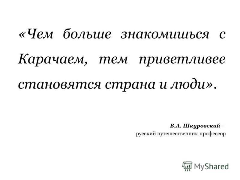 «Чем больше знакомишься с Карачаем, тем приветливее становятся страна и люди». В.А. Шкуровский – русский путешественник профессор