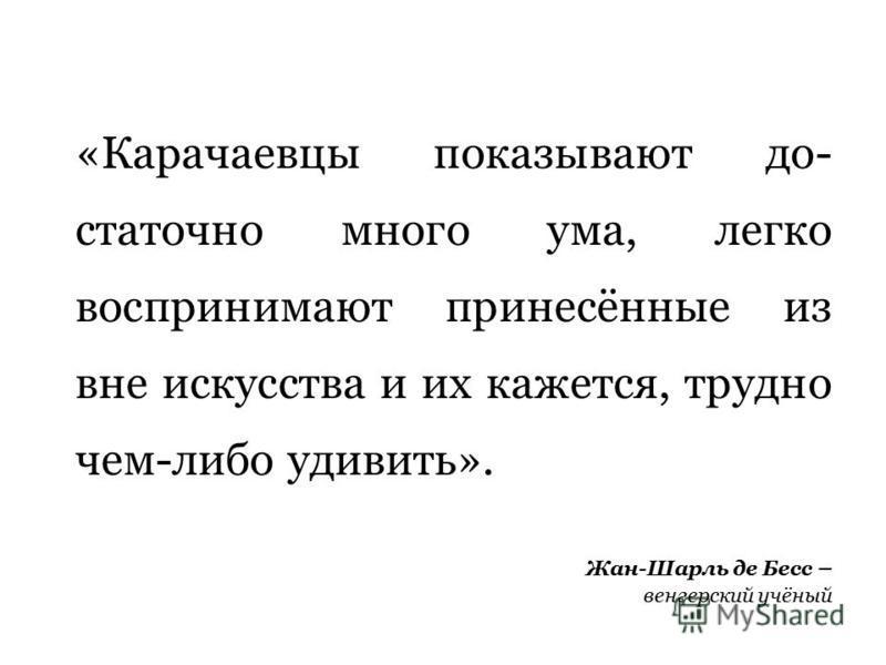 «Карачаевцы показывают до статочно много ума, легко воспринимают принесённые из вне искусства и их кажется, трудно чем-либо удивить». Жан-Шарль де Бесс – венгерский учёный