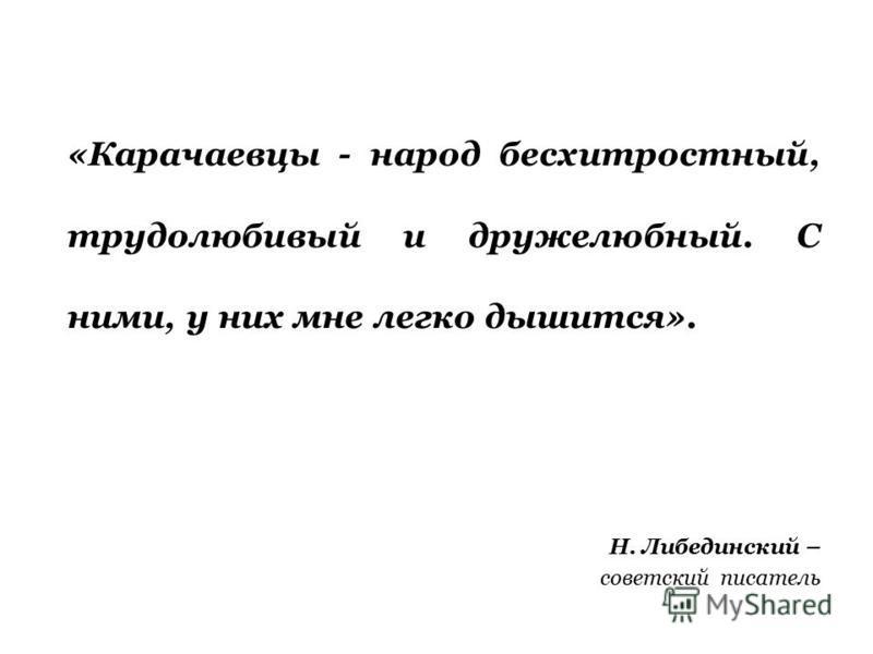 «Карачаевцы - народ бесхитростный, трудолюбивый и дружелюбный. С ними, у них мне легко дышится». Н. Либединский – советский писатель