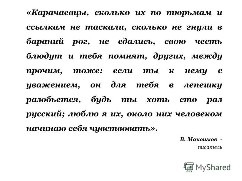 «Карачаевцы, сколько их по тюрьмам и ссылкам не таскали, сколько не гнули в бараний рог, не сдались, свою честь блюдут и тебя помнят, других, между прочим, тоже: если ты к нему с уважением, он для тебя в лепешку разобьется, будь ты хоть сто раз русс
