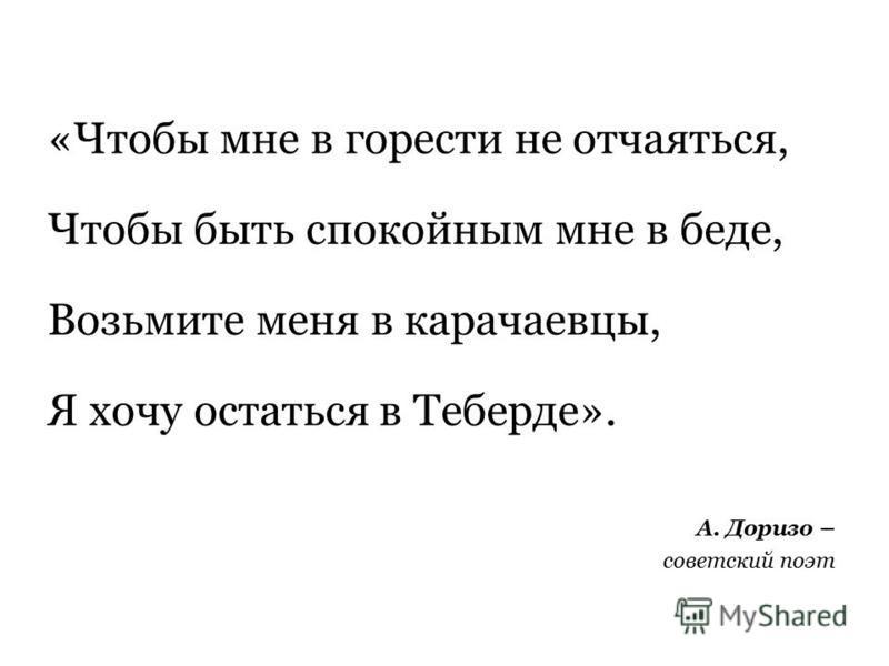 «Чтобы мне в горести не отчаяться, Чтобы быть спокойным мне в беде, Возьмите меня в карачаевцы, Я хочу остаться в Теберде». А. Доризо – советский поэт