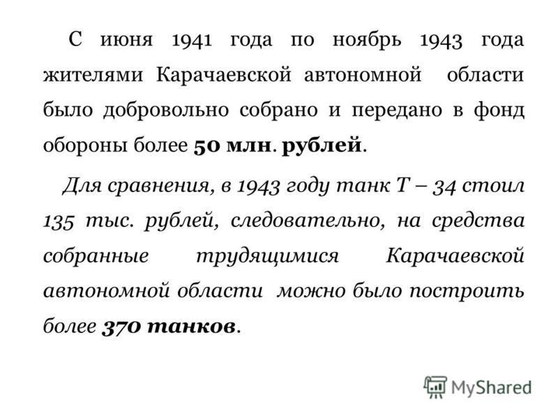 С июня 1941 года по ноябрь 1943 года жителями Карачаевской автономной области было добровольно собрано и передано в фонд обороны более 50 млн. рублей. Для сравнения, в 1943 году танк Т – 34 стоил 135 тыс. рублей, следовательно, на средства собранные