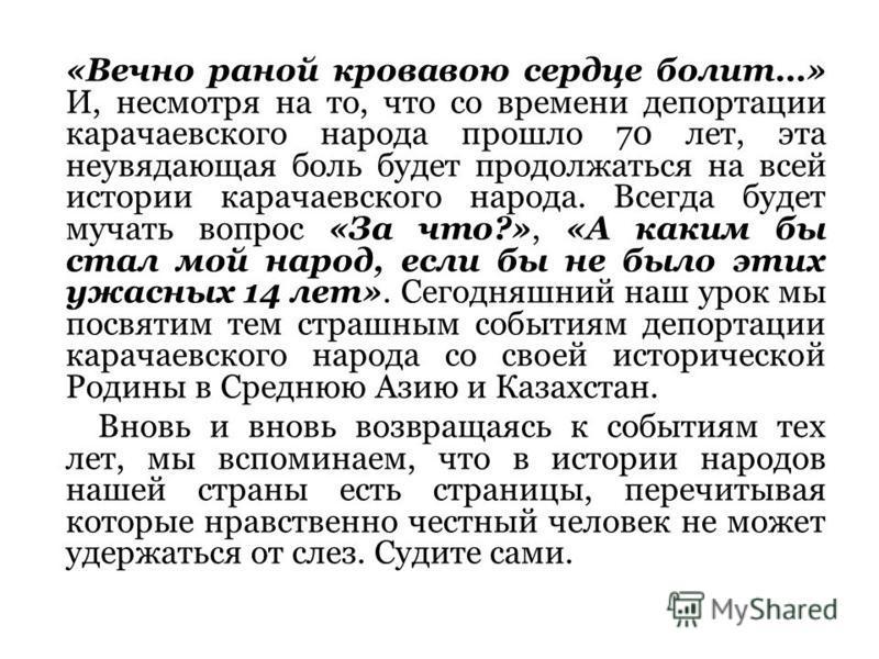 «Вечно раной кровавою сердце болит…» И, несмотря на то, что со времени депортации карачаевского народа прошло 70 лет, эта неувядающая боль будет продолжаться на всей истории карачаевского народа. Всегда будет мучать вопрос «За что?», «А каким бы стал