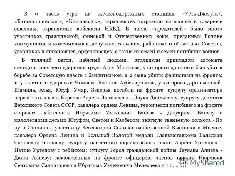 В 9 часов утра на железнодорожных станциях «Усть-Джегута», «Баталпашинская», «Кисловодск», карачаевцев погрузили из машин в товарные эшелоны, охраняемые войсками НКВД. В числе «предателей» было много участников гражданской, финской и Отечественных во