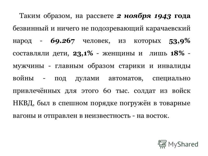 Таким образом, на рассвете 2 ноября 1943 года безвинный и ничего не подозревающий карачаевский народ - 69.267 человек, из которых 53,9% составляли дети, 23,1% - женщины и лишь 18% - мужчины - главным образом старики и инвалиды войны - под дулами авто